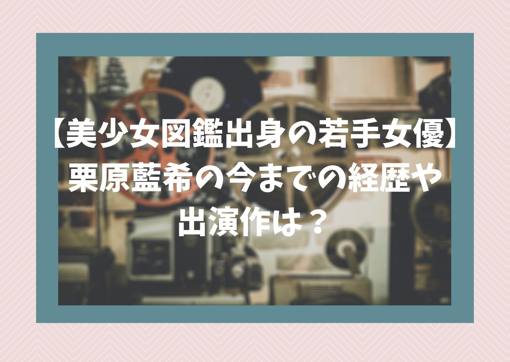 【美少女図鑑出身の若手女優】栗原藍希の今までの経歴や出演作は?