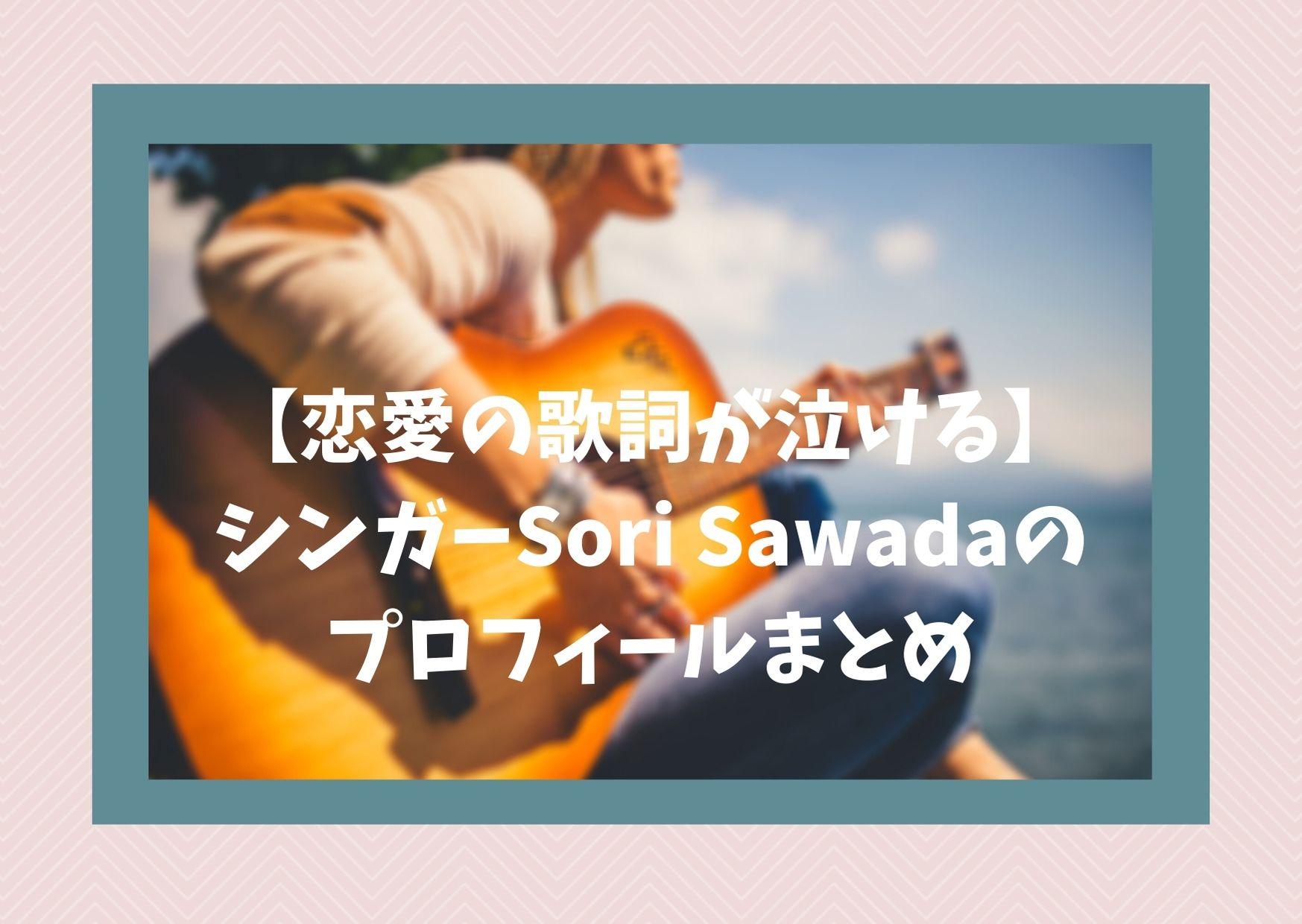 【恋愛の歌詞が泣ける】シンガーSori Sawadaのプロフィールまとめ