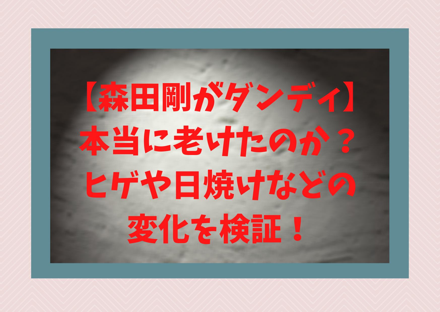 【森田剛がダンディ】本当に老けたのか?ヒゲや日焼けなどの変化を検証!