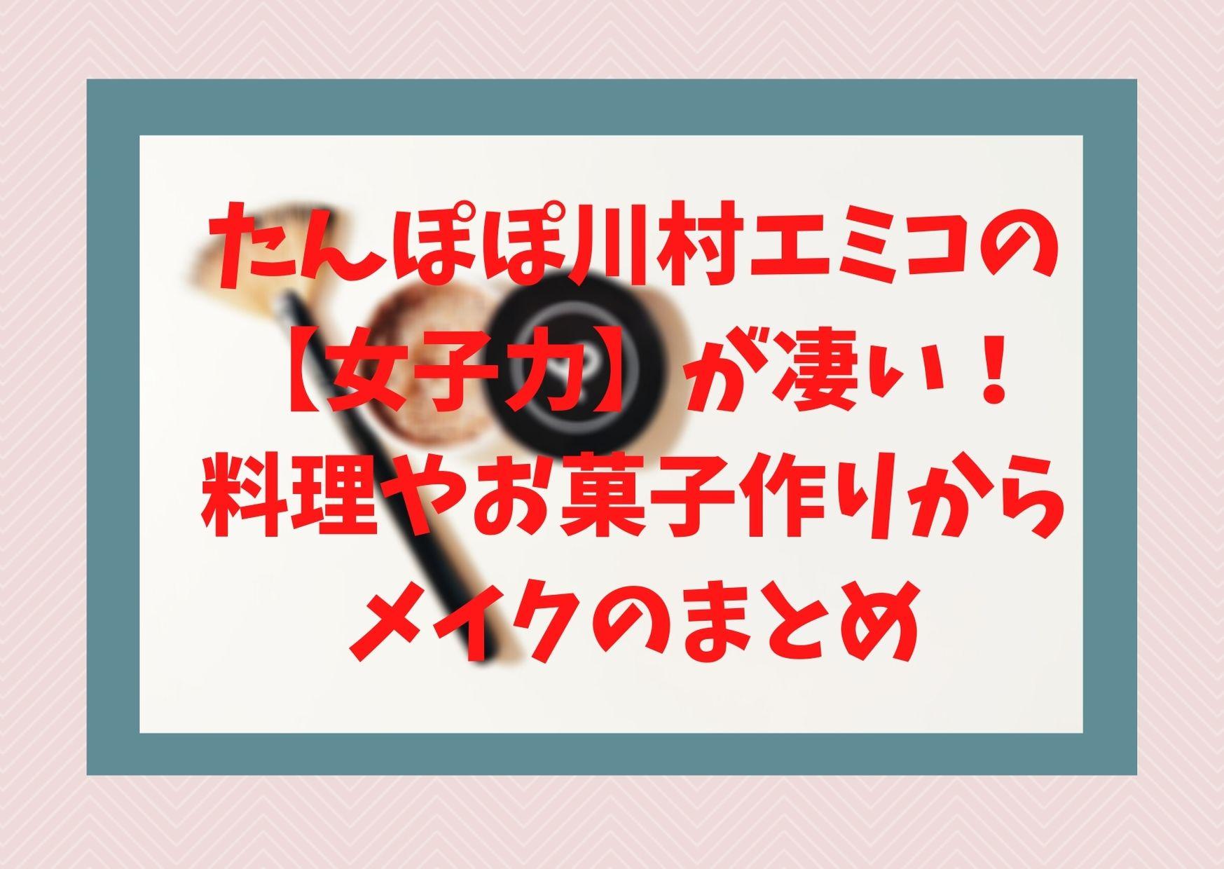 たんぽぽ川村エミコの【女子力】が凄い!料理やお菓子作りからメイクのまとめ