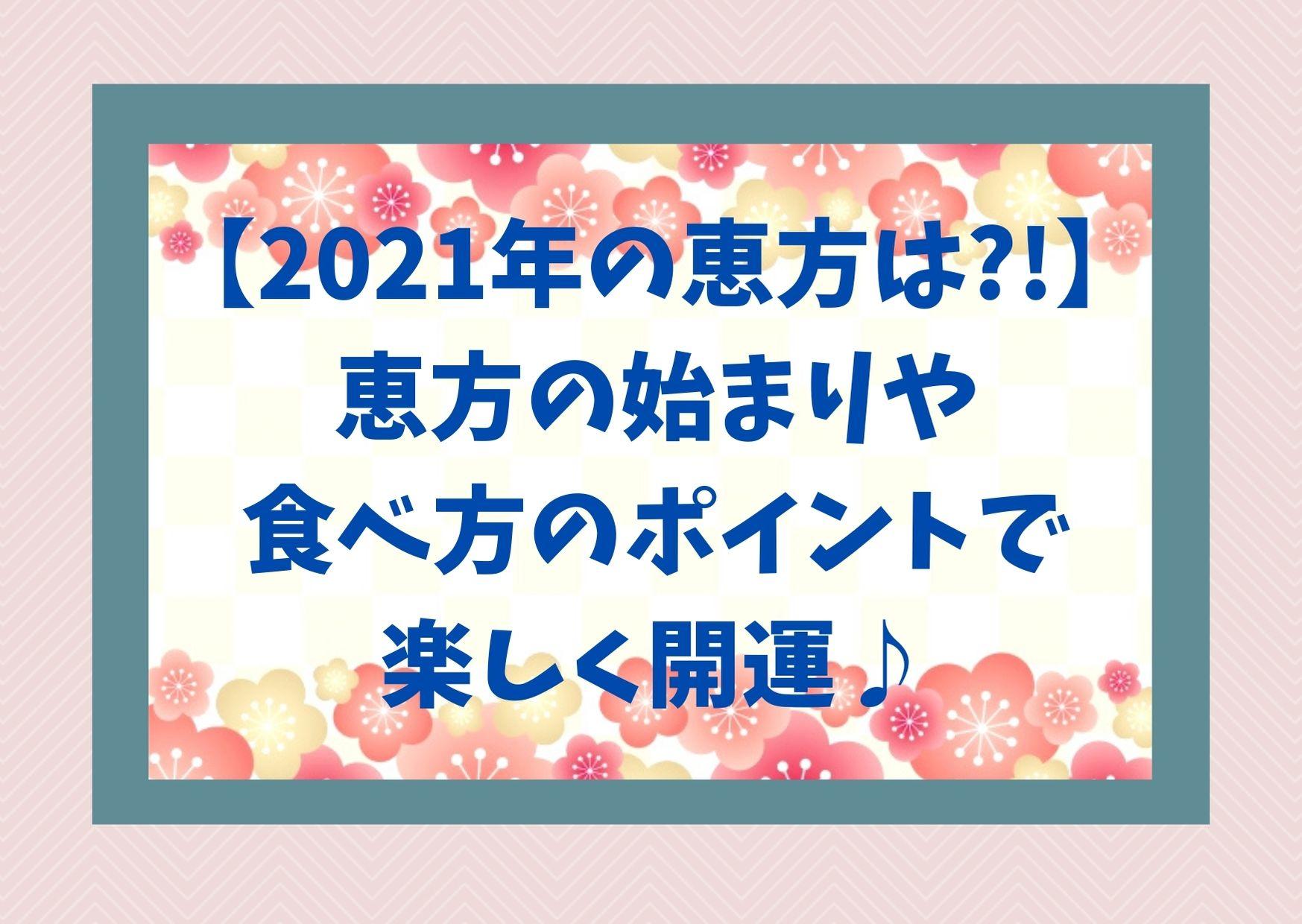 【2021年の恵方は?!】恵方の始まりや食べ方のポイントで楽しく開運♪