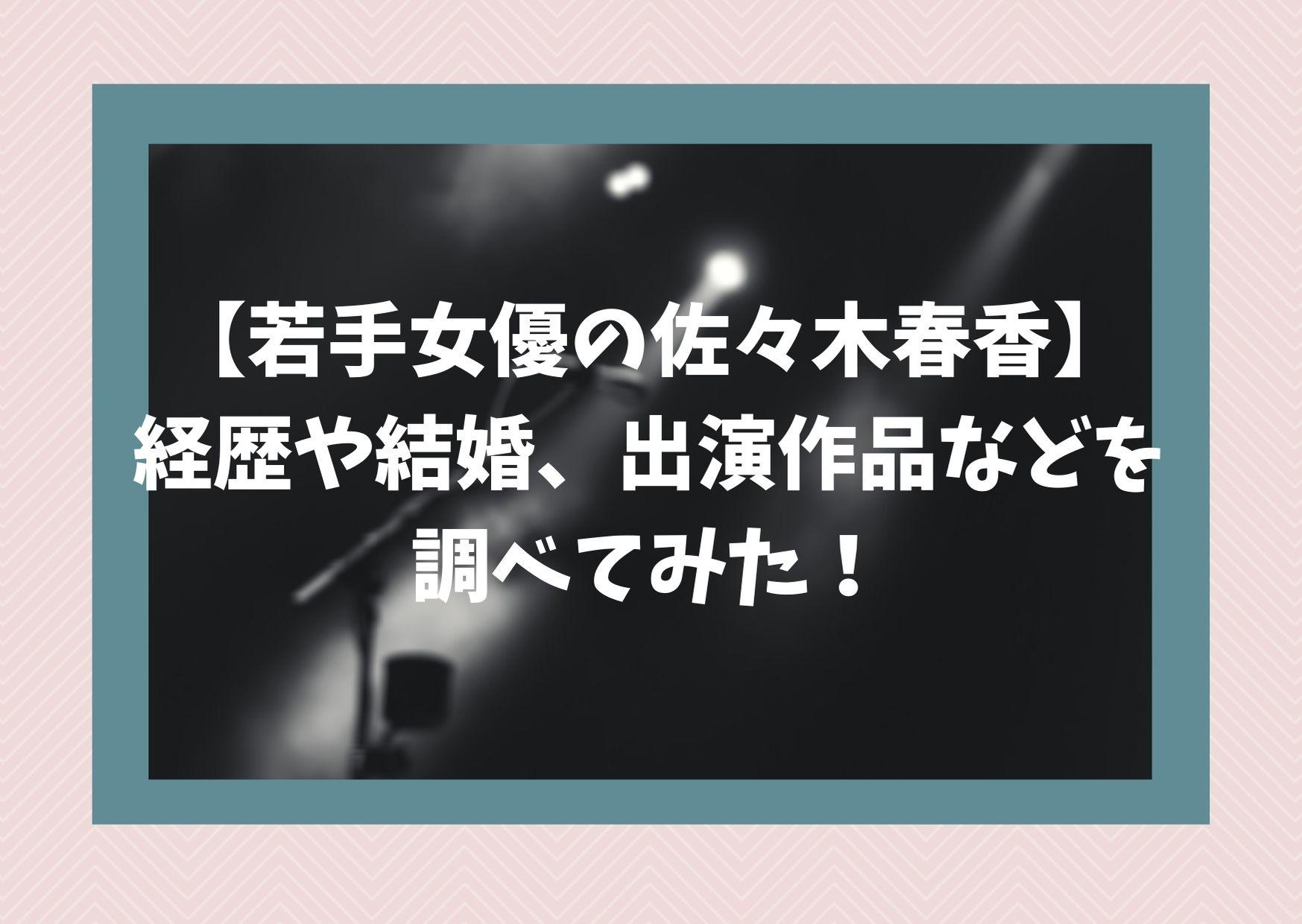 【若手女優の佐々木春香】経歴や結婚、出演作品などを調べてみた!