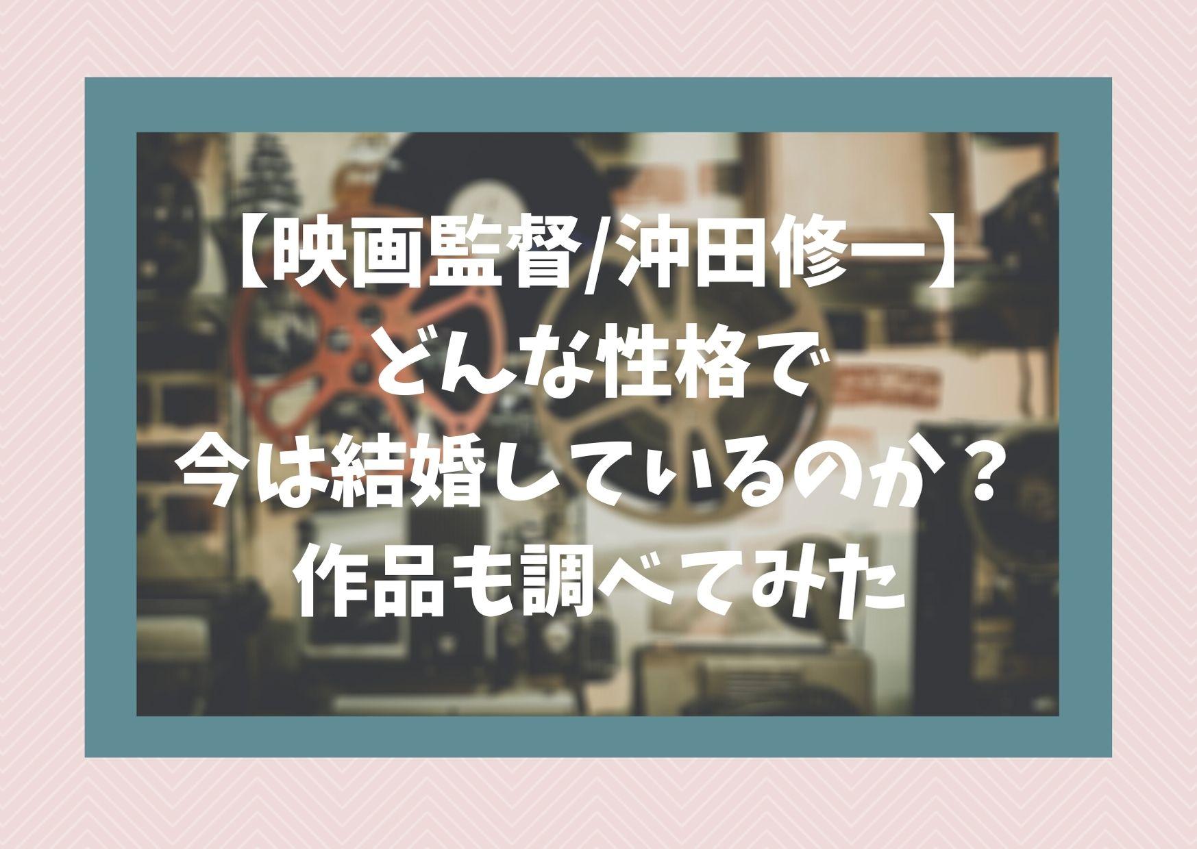【映画監督/沖田修一】どんな性格で今は結婚しているのか?作品も調べてみた