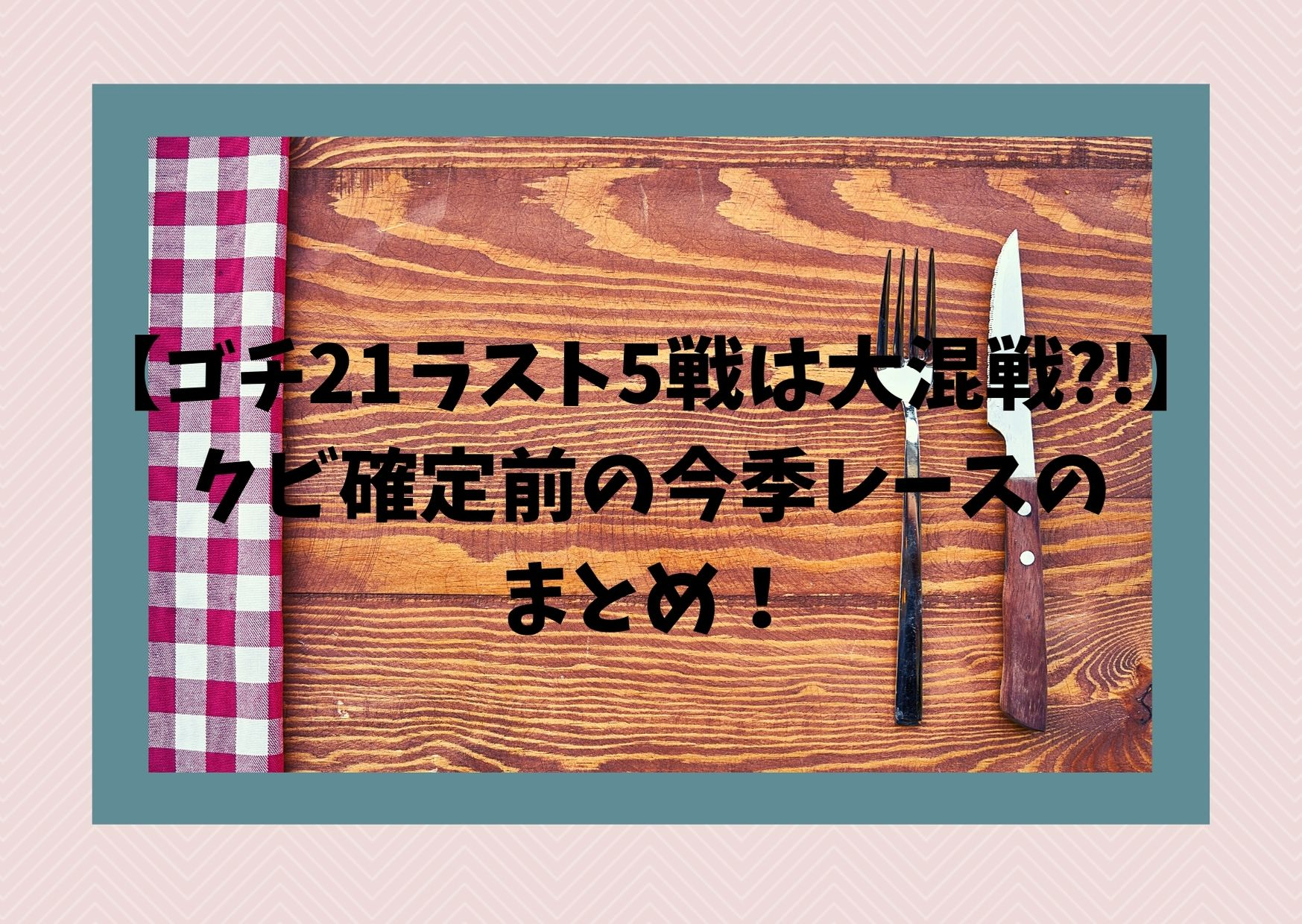 【ゴチ21ラスト5戦は大混戦?!】クビ確定前の今季レースのまとめ!
