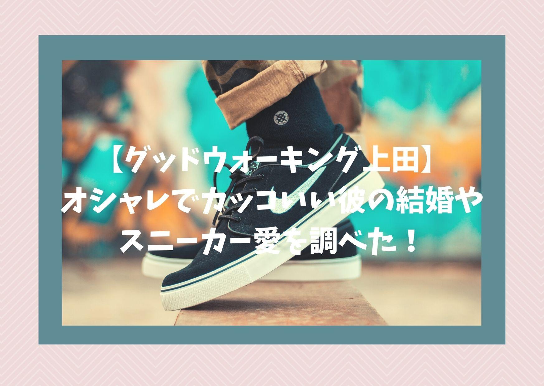 【グッドウォーキング上田】オシャレでカッコいい彼の結婚やスニーカー愛を調べた!
