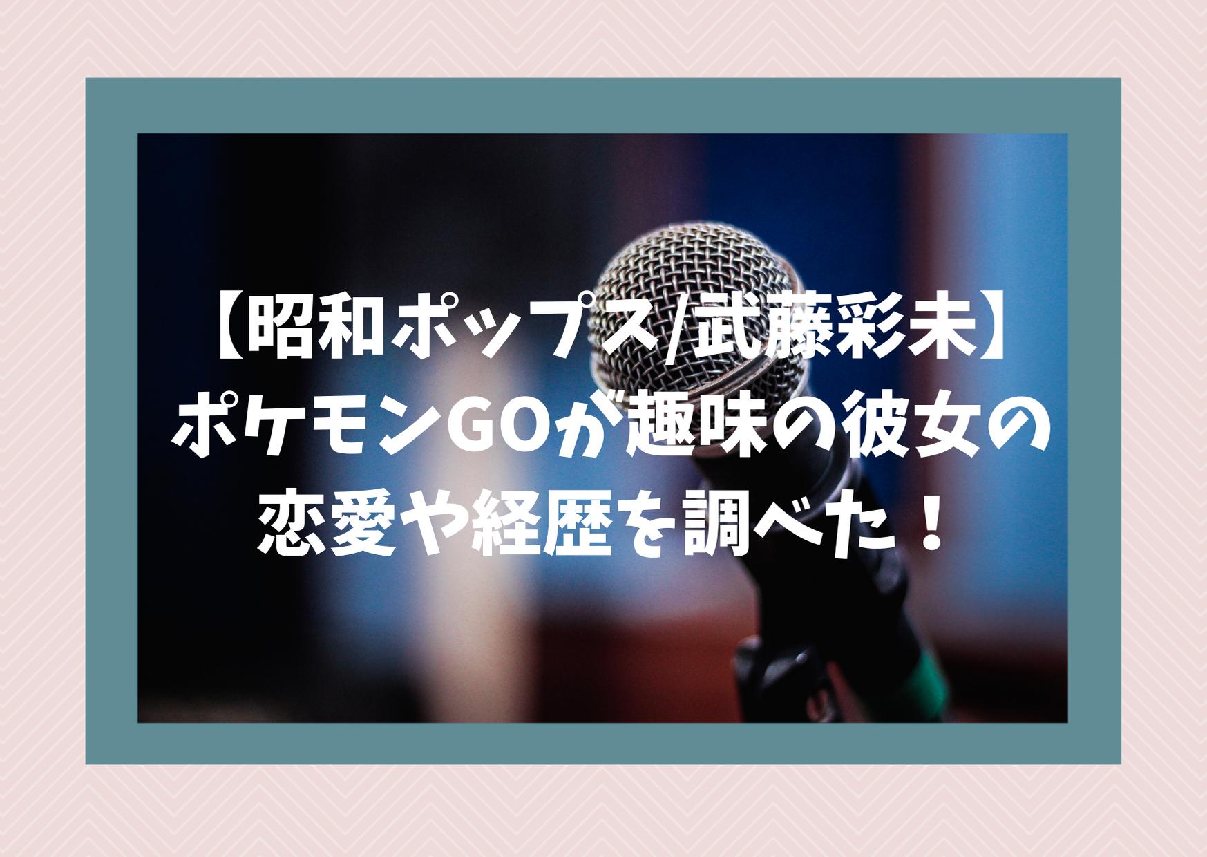 【昭和ポップス/武藤彩未】ポケモンGOが趣味の彼女の恋愛や経歴を調べた!