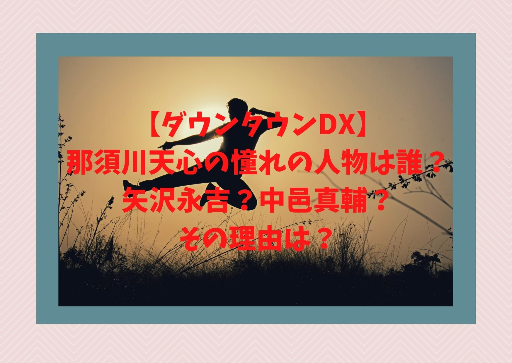 【ダウンタウンDX】那須川天心の憧れの人物は誰?矢沢永吉?中邑真輔?その理由は?