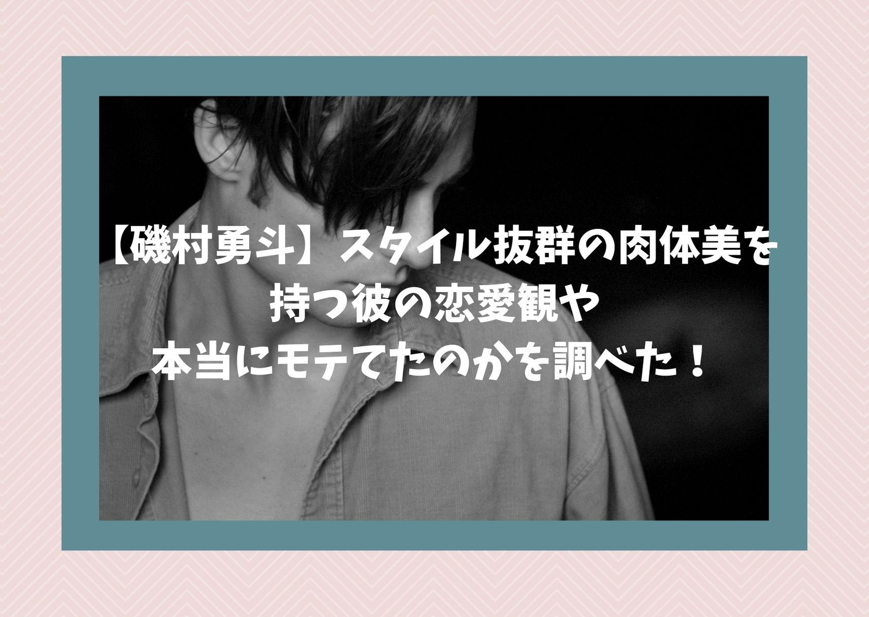 【磯村勇斗】スタイル抜群の肉体美を持つ彼の恋愛観や本当にモテてたのかを調べた!