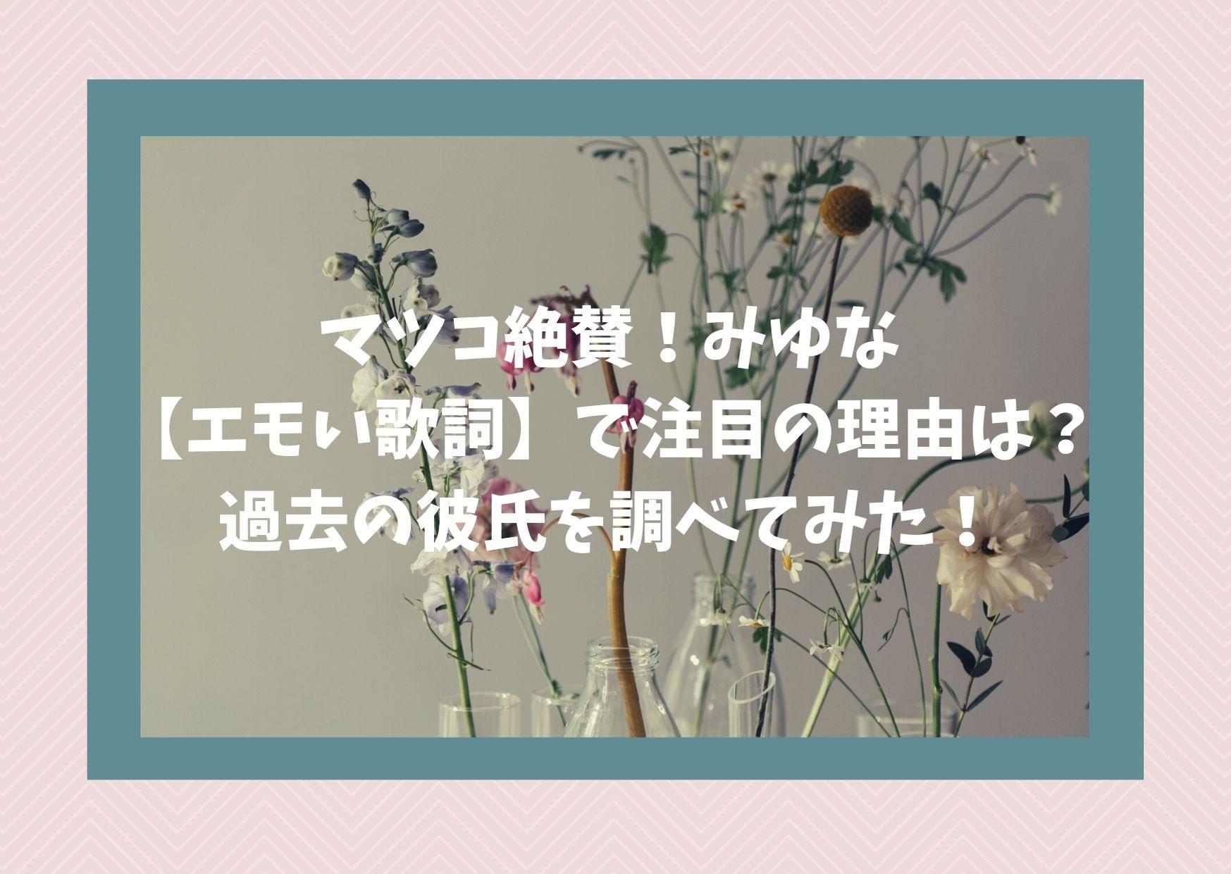 マツコ絶賛!みゆな【エモい歌詞】で注目の理由は?過去の彼氏を調べてみた!