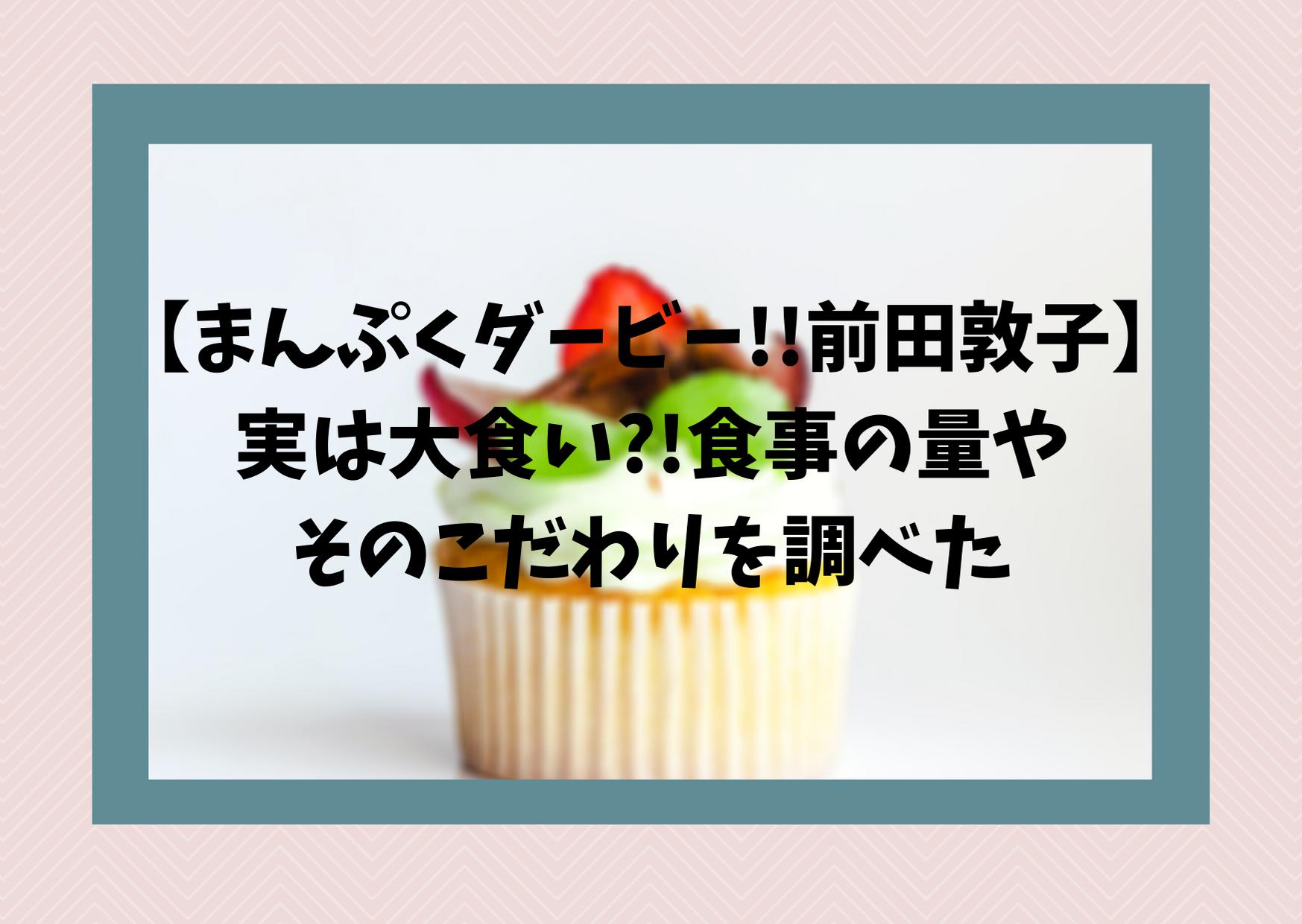 【まんぷくダービー!!前田敦子】実は大食い?!食事の量やそのこだわりを調べた