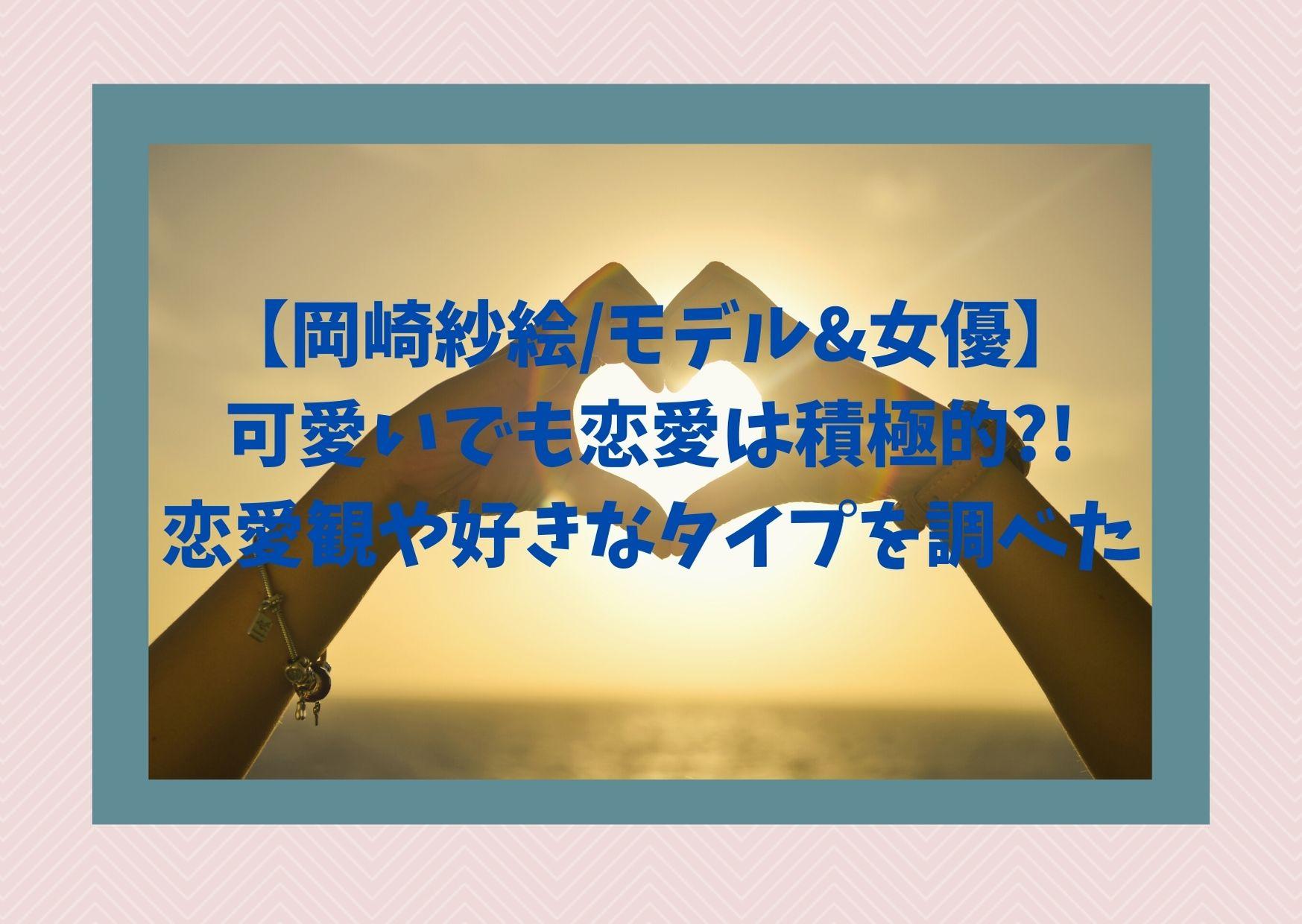 【岡崎紗絵/モデル&女優】可愛いでも恋愛は積極的?!恋愛観や好きなタイプを調べた