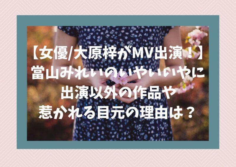 【女優/大原梓がMV出演!】當山みれいのいやいいやに出演以外の作品や惹かれる目元の理由は?