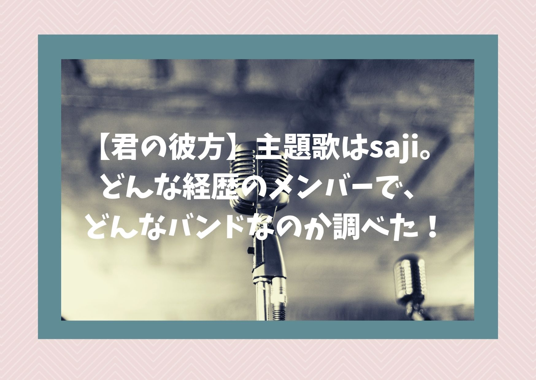 【君の彼方】主題歌はsaji。どんな経歴のメンバーで、どんなバンドなのか調べた!