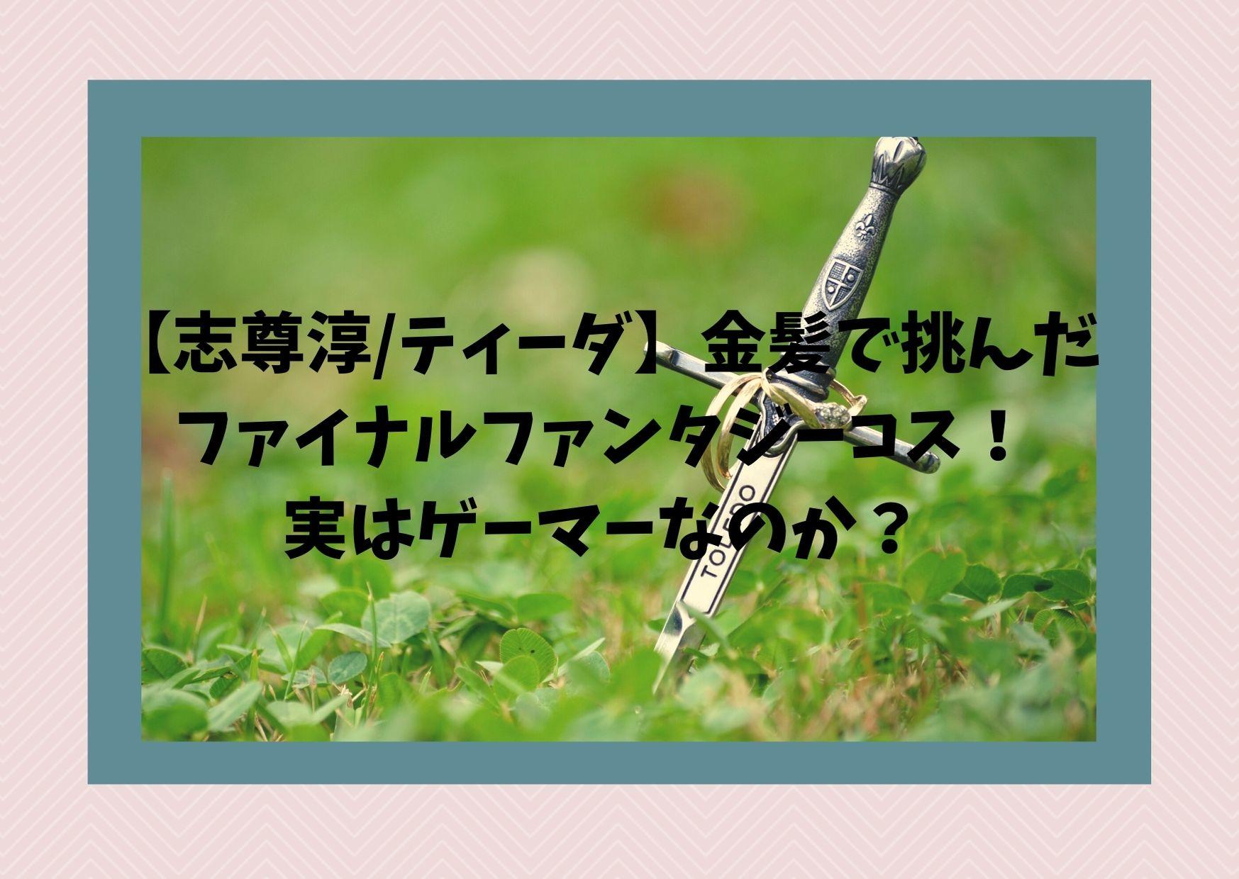 【志尊淳/ティーダ】金髪で挑んだファイナルファンタジーコス、実はゲーマーなのか?
