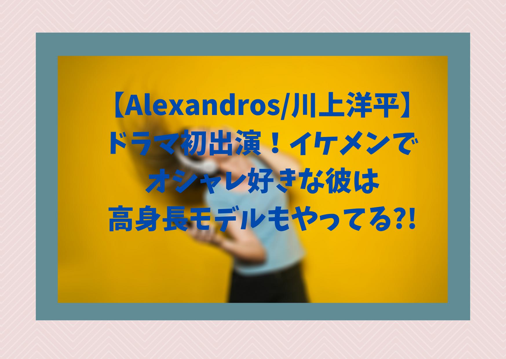【Alexandros/川上洋平】ドラマ初出演!イケメンでオシャレ好きな彼は高身長モデルもやってる?!