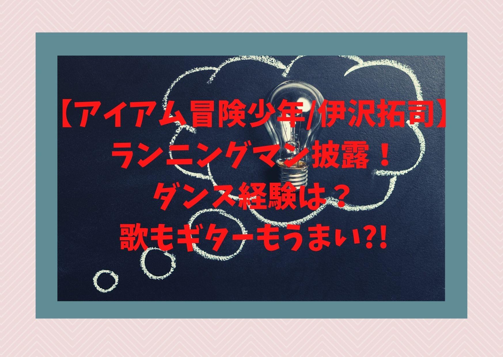 【アイアム冒険少年/伊沢拓司】ランニングマン披露!ダンス経験は?歌もギターもうまい
