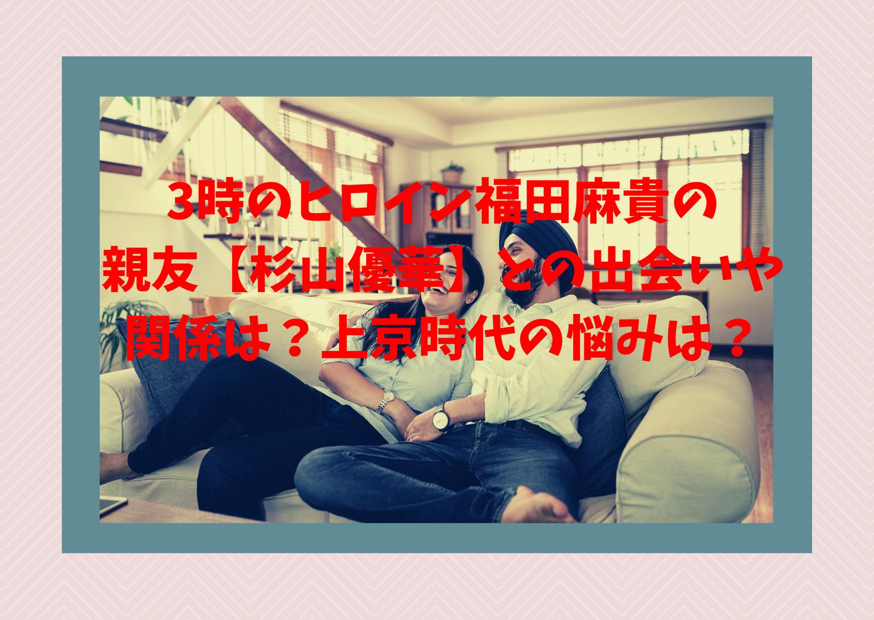 3時のヒロイン福田麻貴の親友【杉山優華】との出会いや関係は?上京時代の悩みは?