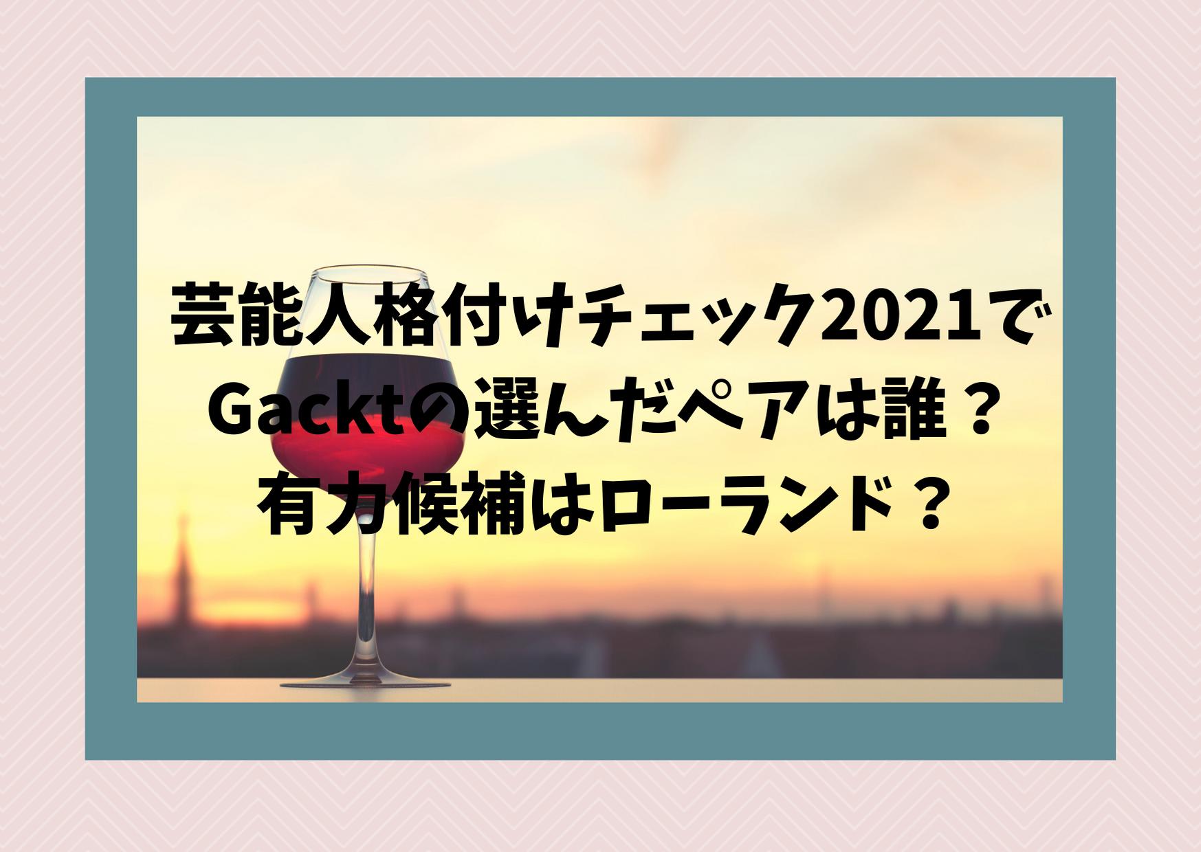 芸能人格付けチェック2021でGacktの選んだペアは誰?有力候補はローランド?