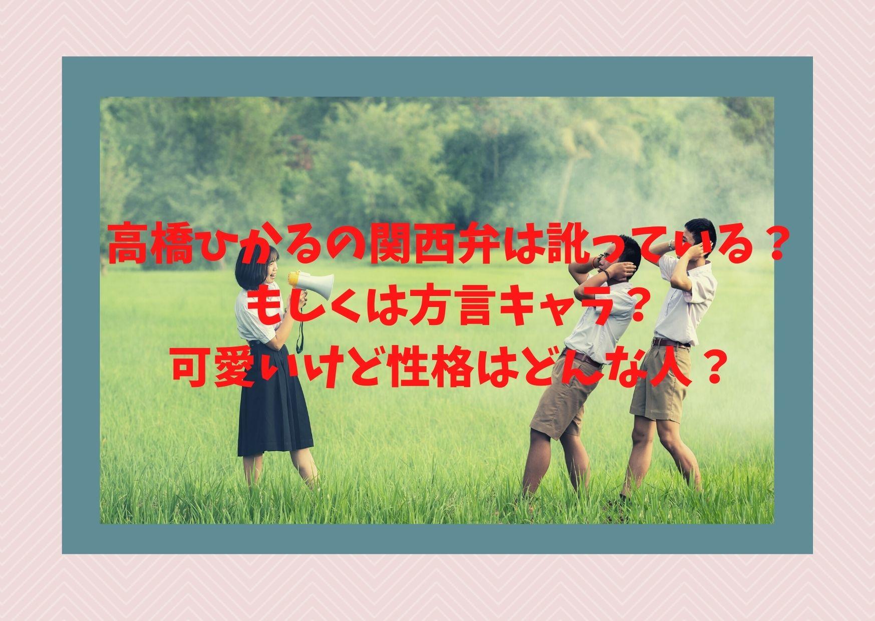 高橋ひかるの関西弁は訛っている?もしくは方言キャラ?可愛いけど性格はどんな人?