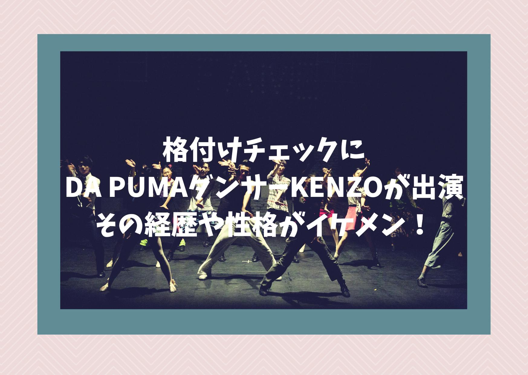 格付けチェックにDA PUMAダンサーKENZOが出演!その経歴や性格がイケメン!