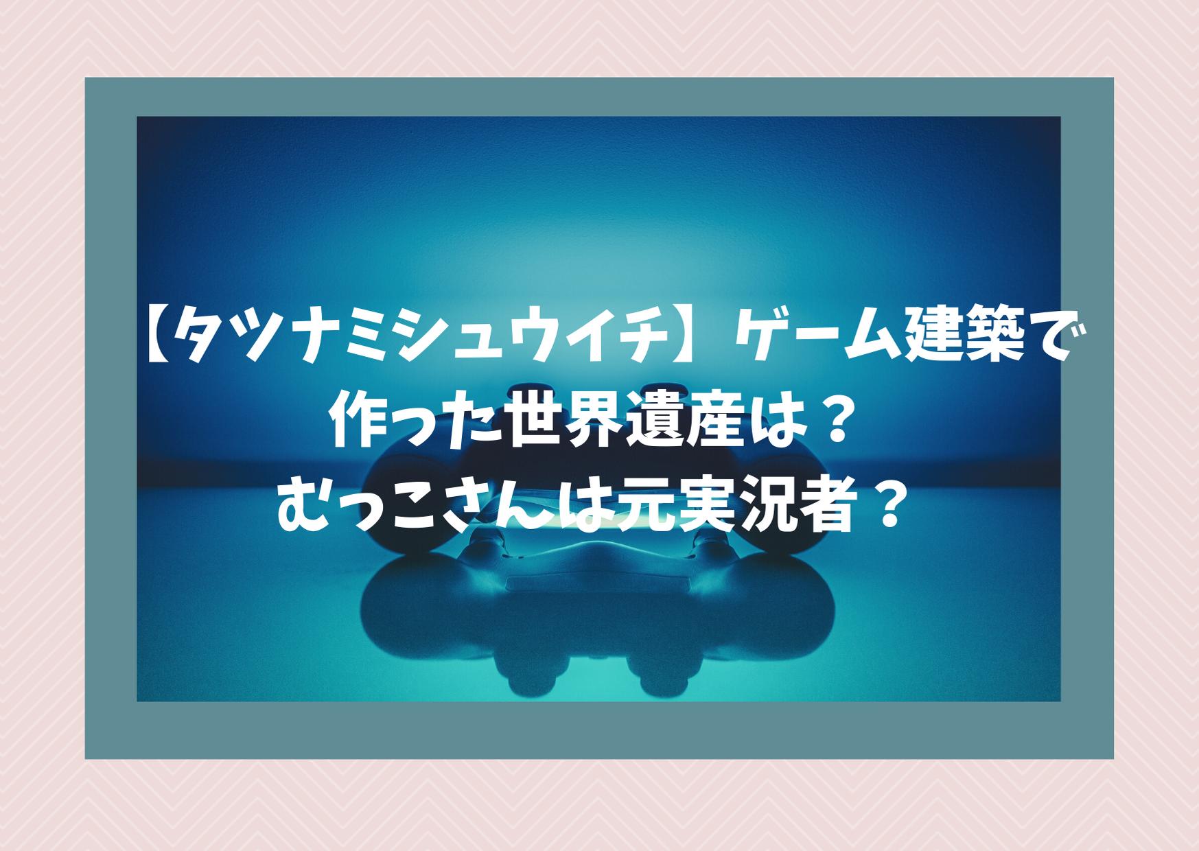 【タツナミシュウイチ】ゲーム建築で作った世界遺産は?むっこさんは元実況者?