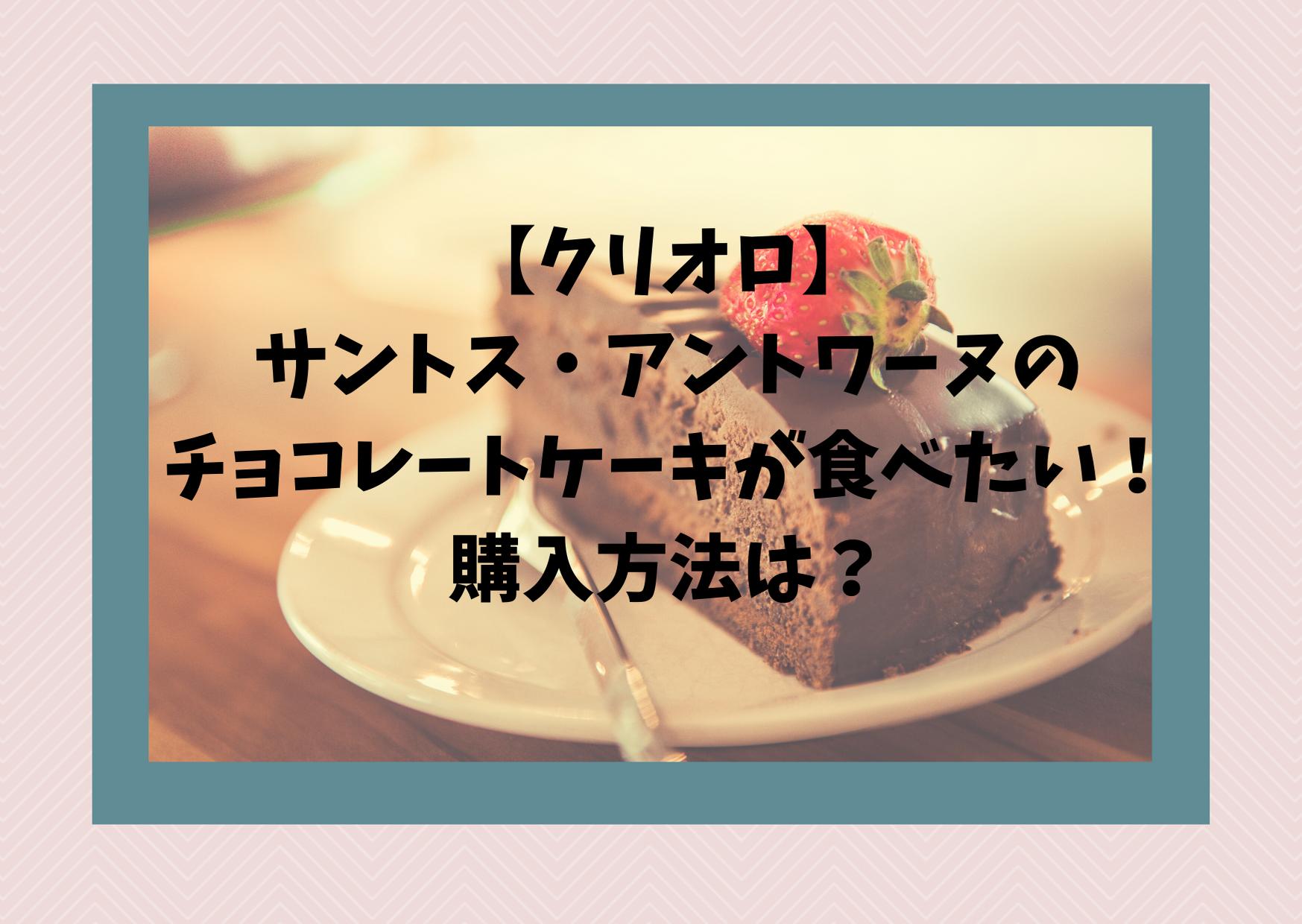 【クリオロ】サントス・アントワーヌのチョコレートケーキが食べたい!購入方法は?