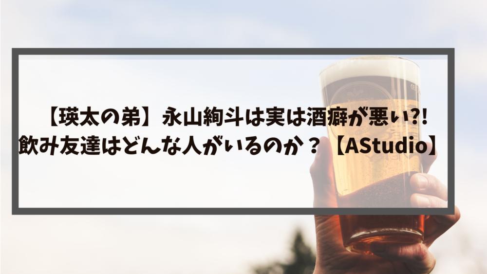 【瑛太の弟】永山絢斗は実は酒癖が悪い?!飲み友達はどんな人がいるのか?【AStudio】