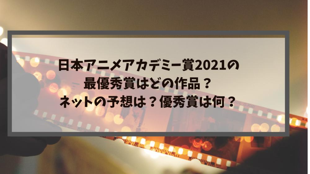 日本アニメアカデミー賞2021の最優秀賞はどの作品?ネットの予想は?優秀賞は何?