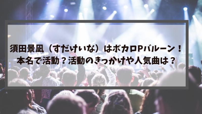 須田景凪(すだけいな)はボカロPバルーン!本名で活動?活動のきっかけや人気曲は?