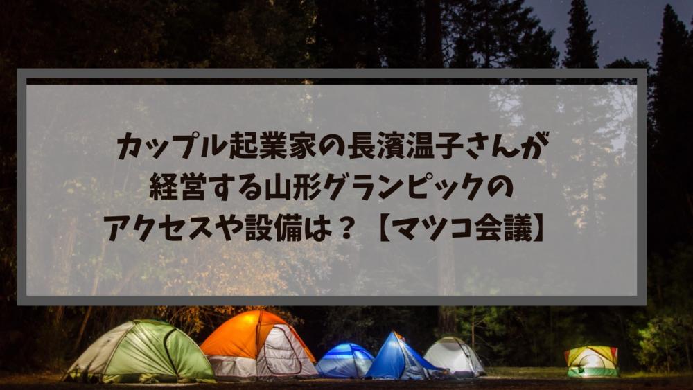 カップル起業家の長濱温子さんが経営する山形グランピックのアクセスや設備は?【マツコ会議】