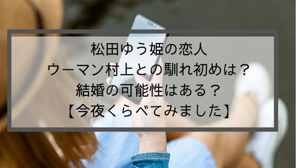松田ゆう姫の恋人ウーマン村上との馴れ初めは?結婚の可能性はある?【今夜くらべてみました】