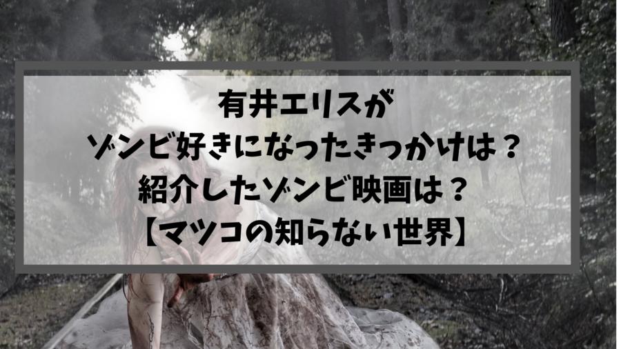 有井エリスがゾンビ好きになったきっかけは?紹介したゾンビ映画は?【マツコの知らない世界】