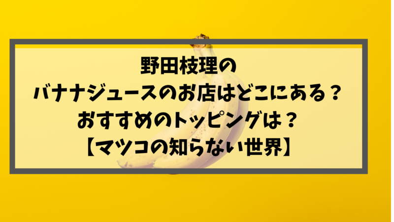 野田枝理のバナナジュースのお店はどこにある?おすすめのトッピングは?【マツコの知らない世界】