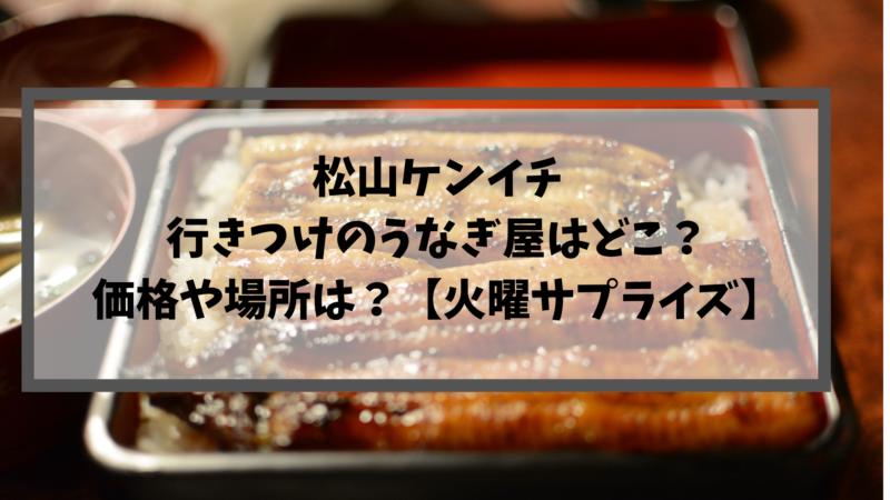 松山ケンイチ行きつけのうなぎ屋はどこ?価格や場所は?【火曜サプライズ】