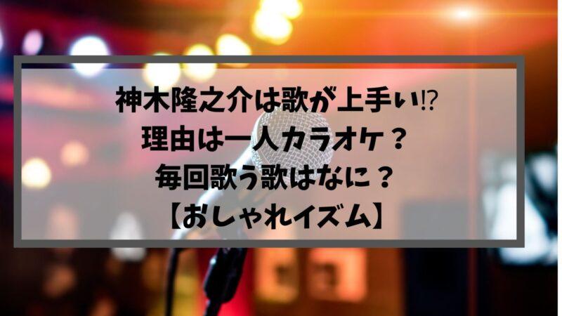 神木隆之介は歌が上手い⁉理由は一人カラオケ?毎回歌う歌はなに?【おしゃれイズム】