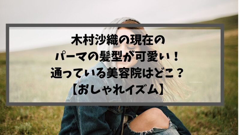 木村沙織の現在のパーマの髪型が可愛い!通っている美容院はどこ?【おしゃれイズム】