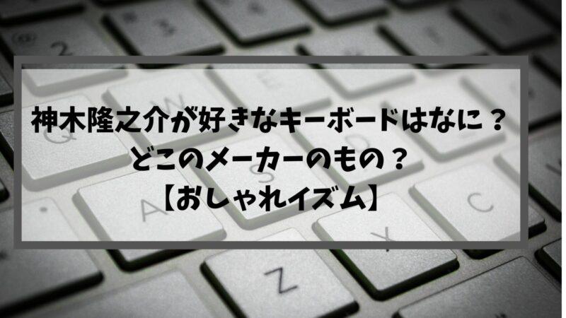 神木隆之介が好きなキーボードはなに?どこのメーカーのもの?【おしゃれイズム】