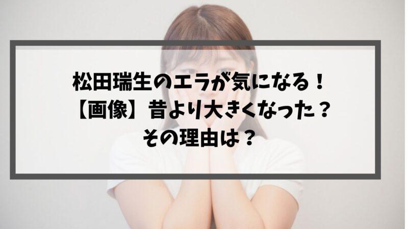 松田瑞生のエラが気になる!【画像】昔より大きくなった?その理由は?