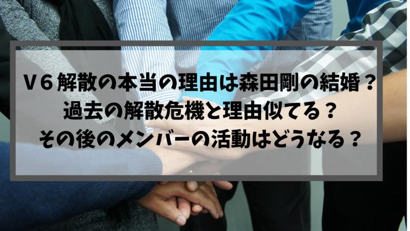 V6解散の本当の理由は森田剛の結婚?過去の解散危機と理由似てる?その後のメンバーの活動はどうなる?