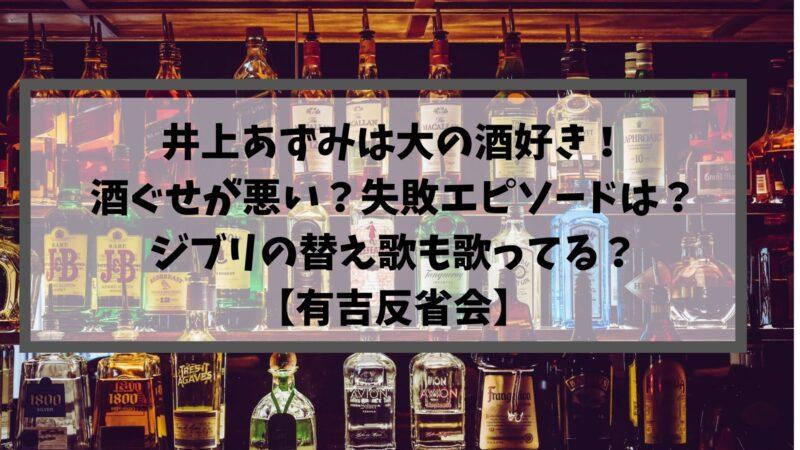 井上あずみは大の酒好き!酒ぐせが悪い?失敗エピソードは?ジブリの替え歌も歌ってる?【有吉反省会】