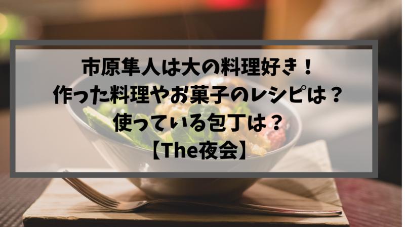 市原隼人は大の料理好き!作った料理やお菓子のレシピは?使っている包丁は?【The夜会】