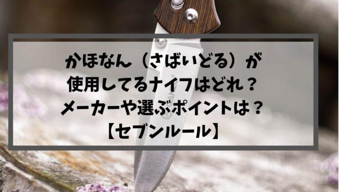 かほなん(さばいどる)が使用してるナイフはどれ?メーカーや選ぶポイントは?【セブンルール】